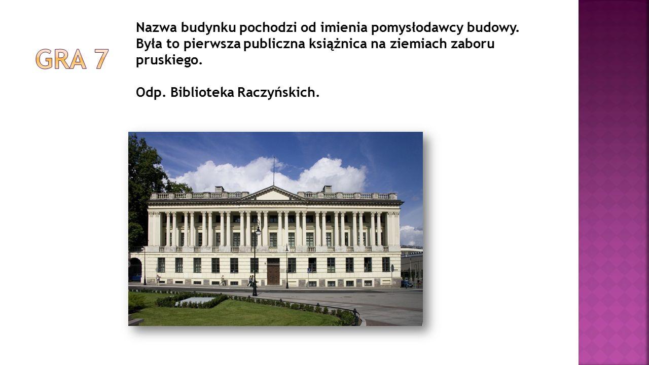 Nazwa budynku pochodzi od imienia pomysłodawcy budowy. Była to pierwsza publiczna książnica na ziemiach zaboru pruskiego. Odp. Biblioteka Raczyńskich.