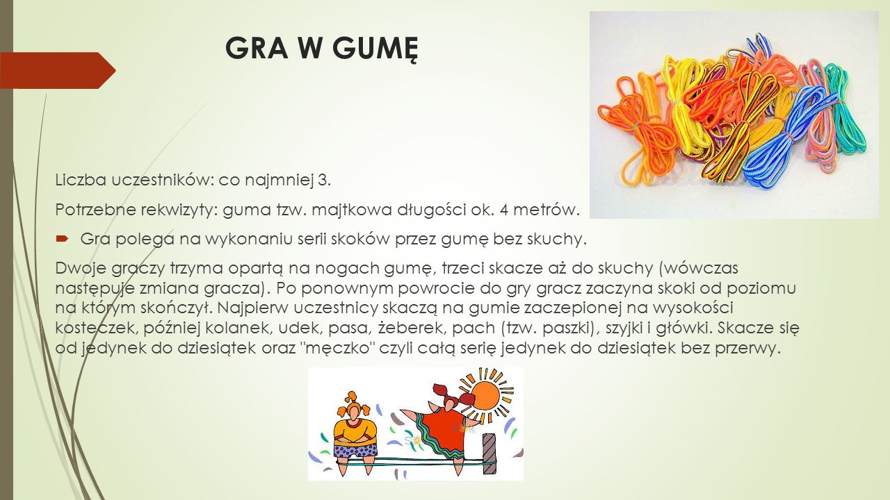 GRA W GUMĘ Liczba uczestników: co najmniej 3. Potrzebne rekwizyty: guma tzw. majtkowa długości ok. 4 metrów.  Gra polega na wykonaniu serii skoków pr