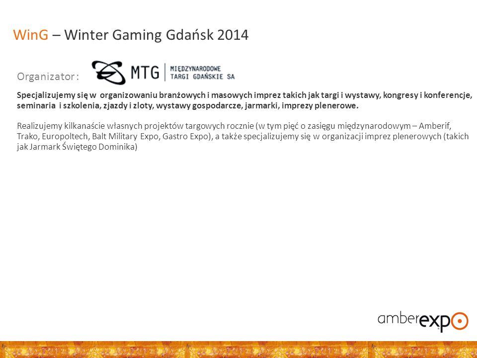 Organizator : WinG – Winter Gaming Gdańsk 2014 Specjalizujemy się w organizowaniu branżowych i masowych imprez takich jak targi i wystawy, kongresy i konferencje, seminaria i szkolenia, zjazdy i zloty, wystawy gospodarcze, jarmarki, imprezy plenerowe.