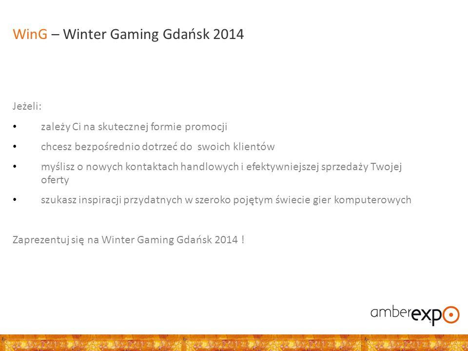 Zapraszamy: Producentów i wydawców gier komputerowych Producentów i dystrybutorów komputerów, konsoli i akcesoriów komputerowych Media i serwisy internetowe Wszystkie firmy chcące pozycjonować swoje produkty i usługi wśród szerokiej rzeszy graczy WinG – Winter Gaming Gdańsk 2014 Odbiorcy: Gracze hardcore'owi Gracze casualowi Rodzice Celebryci Dziennikarze