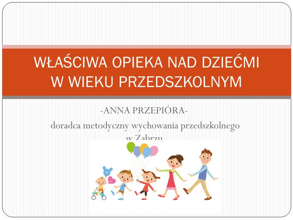 -ANNA PRZEPIÓRA- doradca metodyczny wychowania przedszkolnego w Zabrzu WŁAŚCIWA OPIEKA NAD DZIEĆMI W WIEKU PRZEDSZKOLNYM
