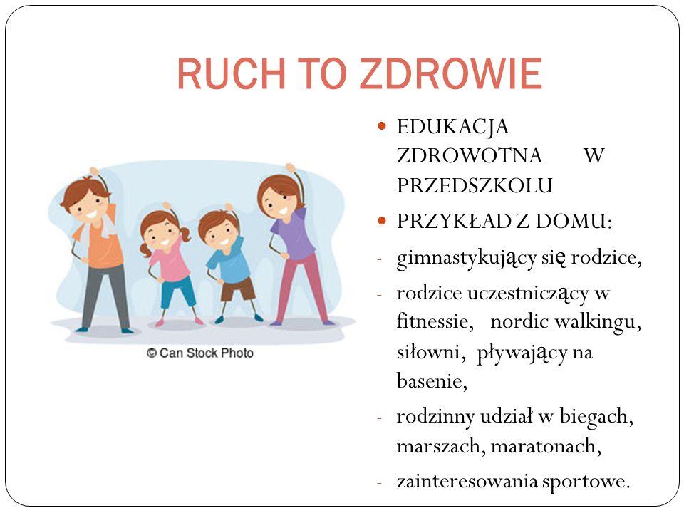 RUCH TO ZDROWIE EDUKACJA ZDROWOTNA W PRZEDSZKOLU PRZYKŁAD Z DOMU: - gimnastykuj ą cy si ę rodzice, - rodzice uczestnicz ą cy w fitnessie, nordic walkingu, siłowni, pływaj ą cy na basenie, - rodzinny udział w biegach, marszach, maratonach, - zainteresowania sportowe.