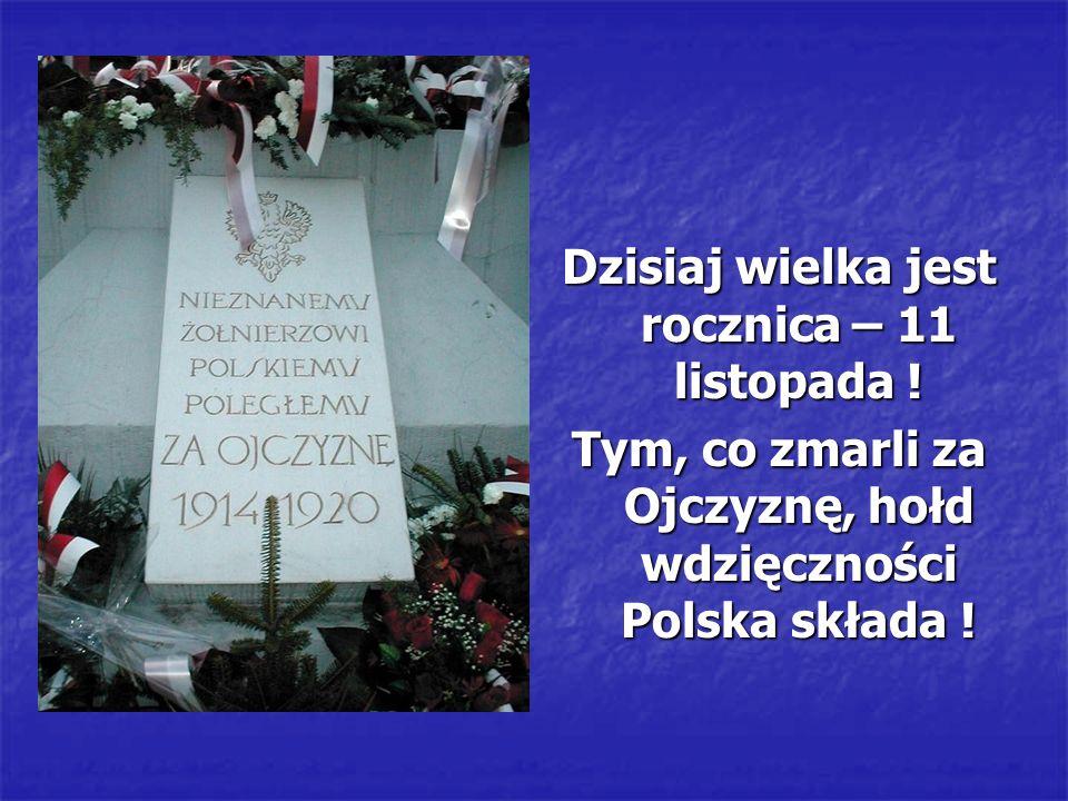 Dzisiaj wielka jest rocznica – 11 listopada ! Tym, co zmarli za Ojczyznę, hołd wdzięczności Polska składa !