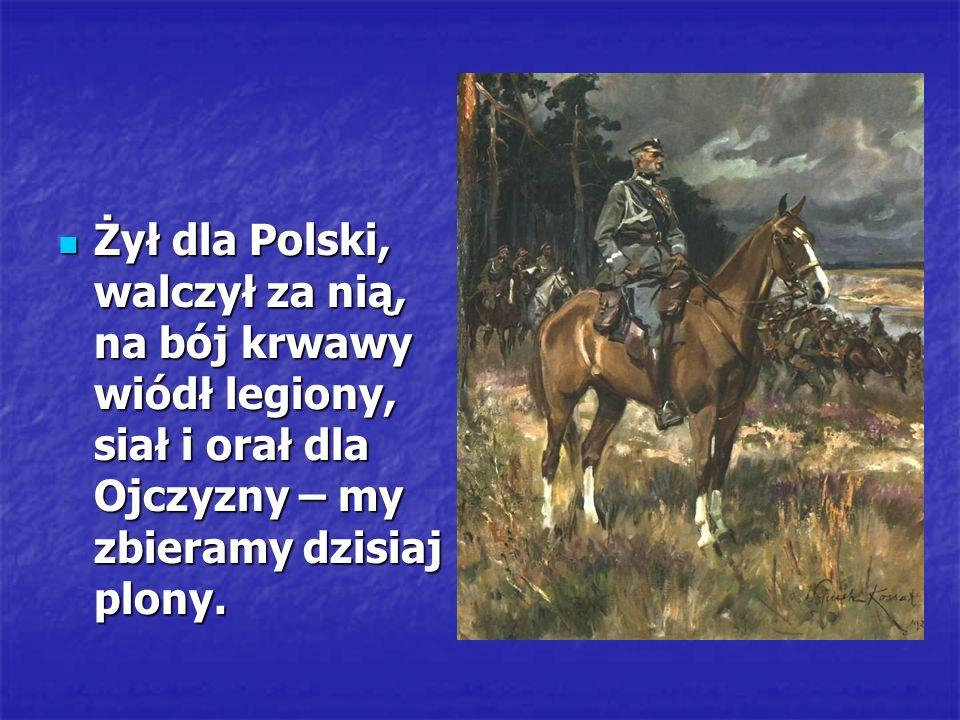 Żył dla Polski, walczył za nią, na bój krwawy wiódł legiony, siał i orał dla Ojczyzny – my zbieramy dzisiaj plony. Żył dla Polski, walczył za nią, na