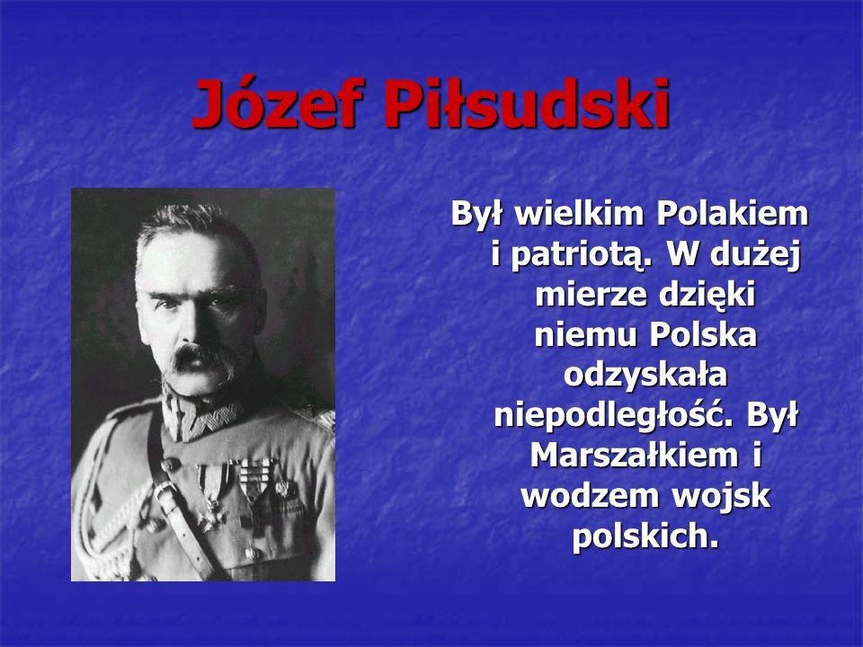 Józef Piłsudski Był wielkim Polakiem i patriotą. W dużej mierze dzięki niemu Polska odzyskała niepodległość. Był Marszałkiem i wodzem wojsk polskich.