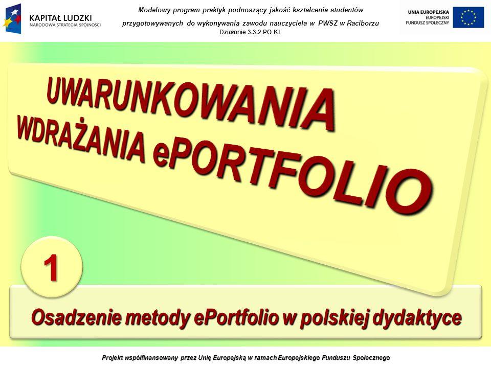 Osadzenie metody ePortfolio w polskiej dydaktyce 11 Projekt współfinansowany przez Unię Europejską w ramach Europejskiego Funduszu Społecznego Modelowy program praktyk podnoszący jakość kształcenia studentów przygotowywanych do wykonywania zawodu nauczyciela w PWSZ w Raciborzu Działanie 3.3.2 PO KL
