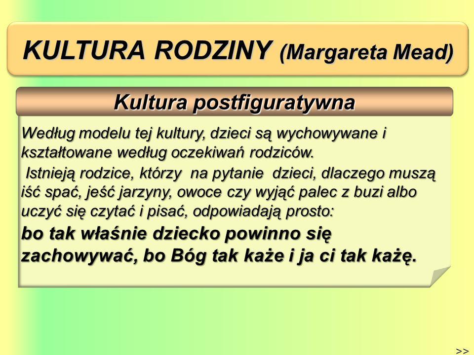 KULTURA RODZINY (Margareta Mead) Kultura postfiguratywna >> Według modelu tej kultury, dzieci są wychowywane i kształtowane według oczekiwań rodziców.