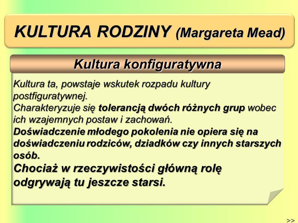 KULTURA RODZINY (Margareta Mead) Kultura prefiguratywna >> Model kultury, w którym starsi uznają niezależność dzieci i młodzieży, uczą się od nich postaw i zachowań, których nie nabyli w swoim dzieciństwie, ze względu na akcelerację rytmu współczesnego życia.