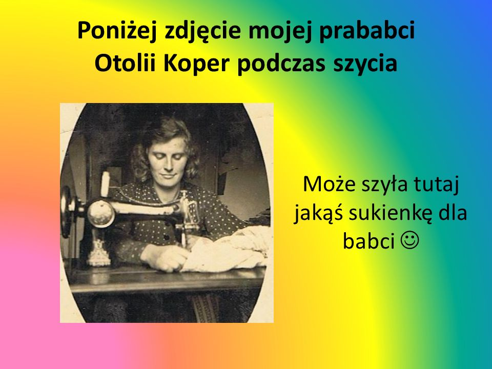 Poniżej zdjęcie mojej prababci Otolii Koper podczas szycia Może szyła tutaj jakąś sukienkę dla babci