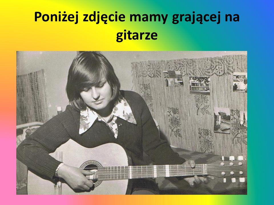 Poniżej zdjęcie mamy grającej na gitarze