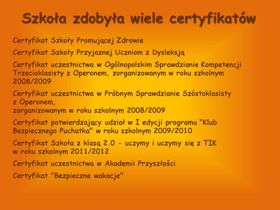 Szkoła zdobyła wiele certyfikatów Certyfikat Szkoły Promującej Zdrowie Certyfikat Szkoły Przyjaznej Uczniom z Dysleksją Certyfikat uczestnictwa w Ogólnopolskim Sprawdzianie Kompetencji Trzecioklasisty z Operonem, zorganizowanym w roku szkolnym 2008/2009 Certyfikat uczestnictwa w Próbnym Sprawdzianie Szóstoklasisty z Operonem, zorganizowanym w roku szkolnym 2008/2009 Certyfikat potwierdzający udział w I edycji programu Klub Bezpiecznego Puchatka w roku szkolnym 2009/2010 Certyfikat Szkoła z klasą 2.0 - uczymy i uczymy się z TIK w roku szkolnym 2011/2012 Certyfikat uczestnictwa w Akademii Przyszłości Certyfikat Bezpieczne wakacje