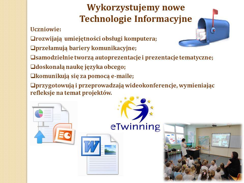 Wykorzystujemy nowe Technologie Informacyjne Uczniowie:  rozwijają umiejętności obsługi komputera;  przełamują bariery komunikacyjne;  samodzielnie tworzą autoprezentacje i prezentacje tematyczne;  doskonalą naukę języka obcego;  komunikują się za pomocą e-maile;  przygotowują i przeprowadzają wideokonferencje, wymieniając refleksje na temat projektów.