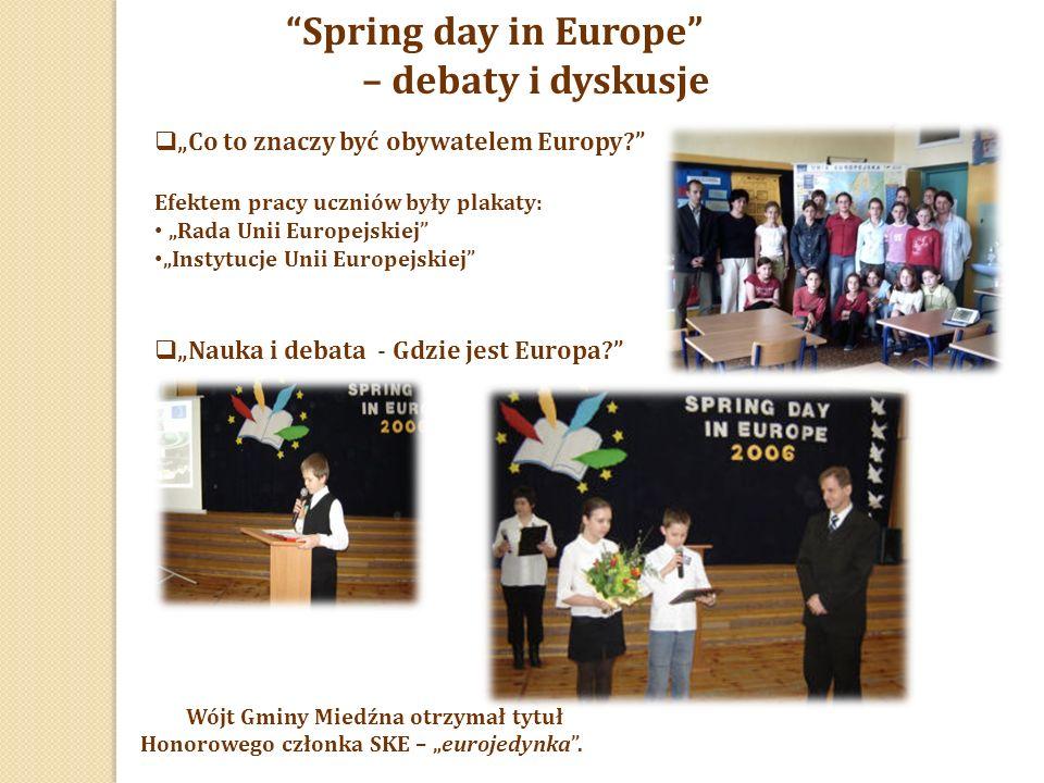 """Spring day in Europe – debaty i dyskusje  """"Co to znaczy być obywatelem Europy? Efektem pracy uczniów były plakaty: """"Rada Unii Europejskiej """"Instytucje Unii Europejskiej  """"Nauka i debata - Gdzie jest Europa? Wójt Gminy Miedźna otrzymał tytuł Honorowego członka SKE – """"eurojedynka ."""