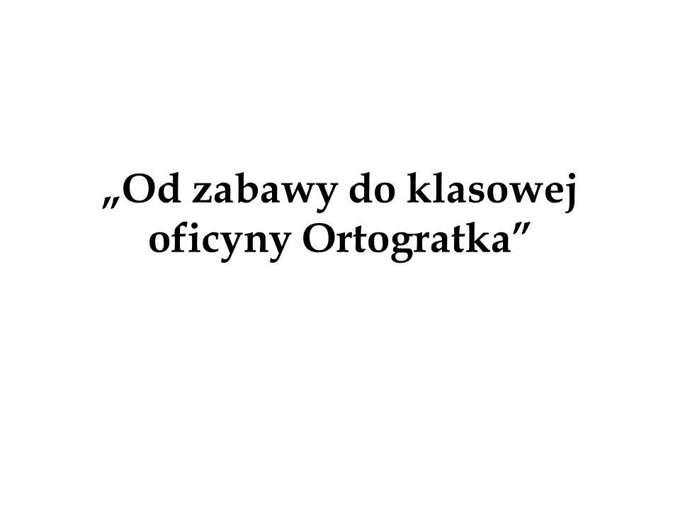 """""""Od zabawy do klasowej oficyny Ortogratka"""""""