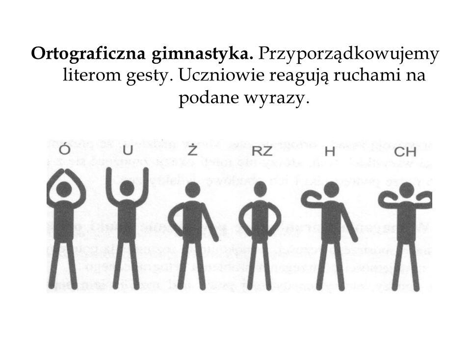 Ortograficzna gimnastyka. Przyporządkowujemy literom gesty. Uczniowie reagują ruchami na podane wyrazy.