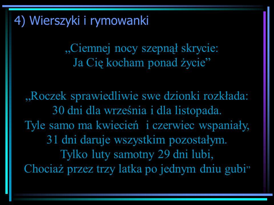 """4) Wierszyki i rymowanki """"Ciemnej nocy szepnął skrycie: Ja Cię kocham ponad życie """"Roczek sprawiedliwie swe dzionki rozkłada: 30 dni dla września i dla listopada."""