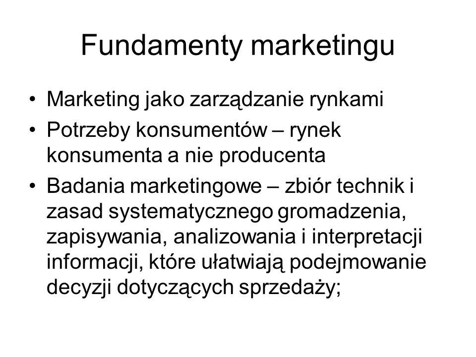 Fundamenty marketingu Marketing jako zarządzanie rynkami Potrzeby konsumentów – rynek konsumenta a nie producenta Badania marketingowe – zbiór technik i zasad systematycznego gromadzenia, zapisywania, analizowania i interpretacji informacji, które ułatwiają podejmowanie decyzji dotyczących sprzedaży;