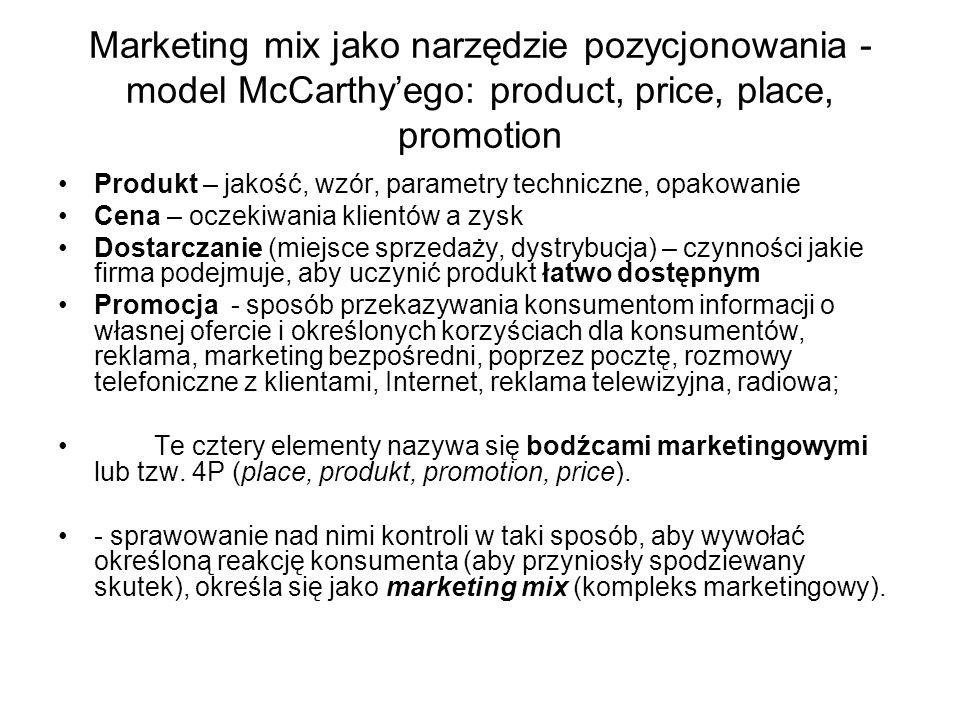 Marketing mix jako narzędzie pozycjonowania - model McCarthy'ego: product, price, place, promotion Produkt – jakość, wzór, parametry techniczne, opakowanie Cena – oczekiwania klientów a zysk Dostarczanie (miejsce sprzedaży, dystrybucja) – czynności jakie firma podejmuje, aby uczynić produkt łatwo dostępnym Promocja - sposób przekazywania konsumentom informacji o własnej ofercie i określonych korzyściach dla konsumentów, reklama, marketing bezpośredni, poprzez pocztę, rozmowy telefoniczne z klientami, Internet, reklama telewizyjna, radiowa; Te cztery elementy nazywa się bodźcami marketingowymi lub tzw.