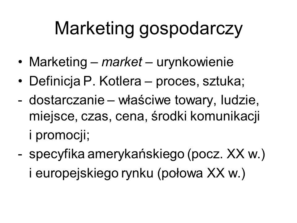 Marketing gospodarczy Marketing – market – urynkowienie Definicja P. Kotlera – proces, sztuka; -dostarczanie – właściwe towary, ludzie, miejsce, czas,