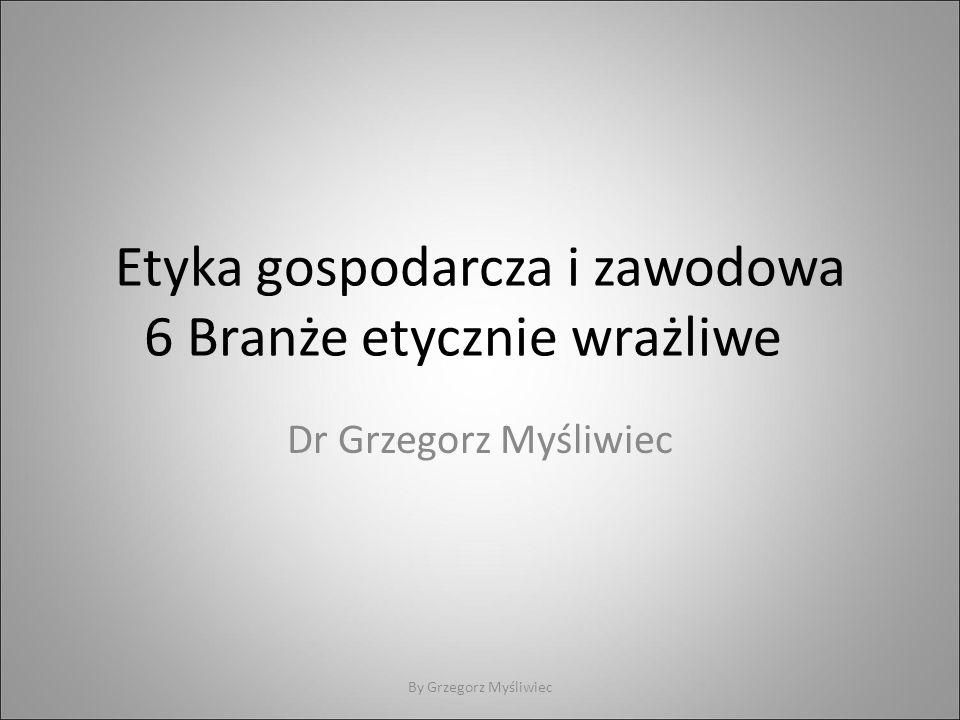 Etyka gospodarcza i zawodowa 6 Branże etycznie wrażliwe Dr Grzegorz Myśliwiec By Grzegorz Myśliwiec