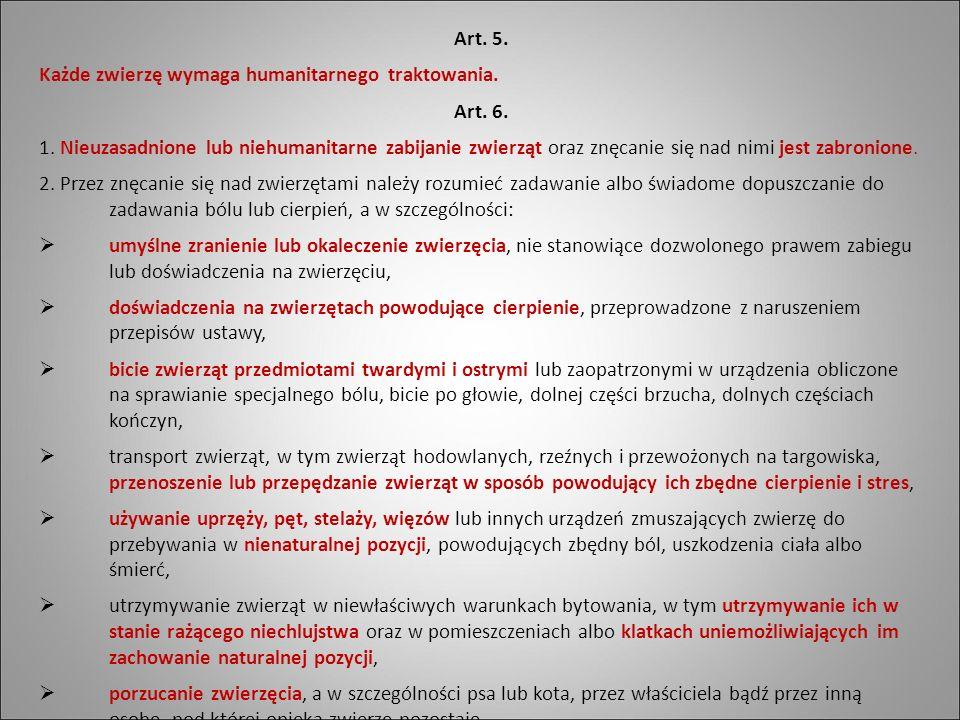 Art. 5. Każde zwierzę wymaga humanitarnego traktowania. Art. 6. 1. Nieuzasadnione lub niehumanitarne zabijanie zwierząt oraz znęcanie się nad nimi jes