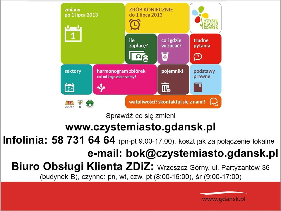 Sprawdź co się zmieni www.czystemiasto.gdansk.pl Infolinia: 58 731 64 64 (pn-pt 9:00-17:00), koszt jak za połączenie lokalne e-mail: bok@czystemiasto.gdansk.pl Biuro Obsługi Klienta ZDiZ: Wrzeszcz Górny, ul.