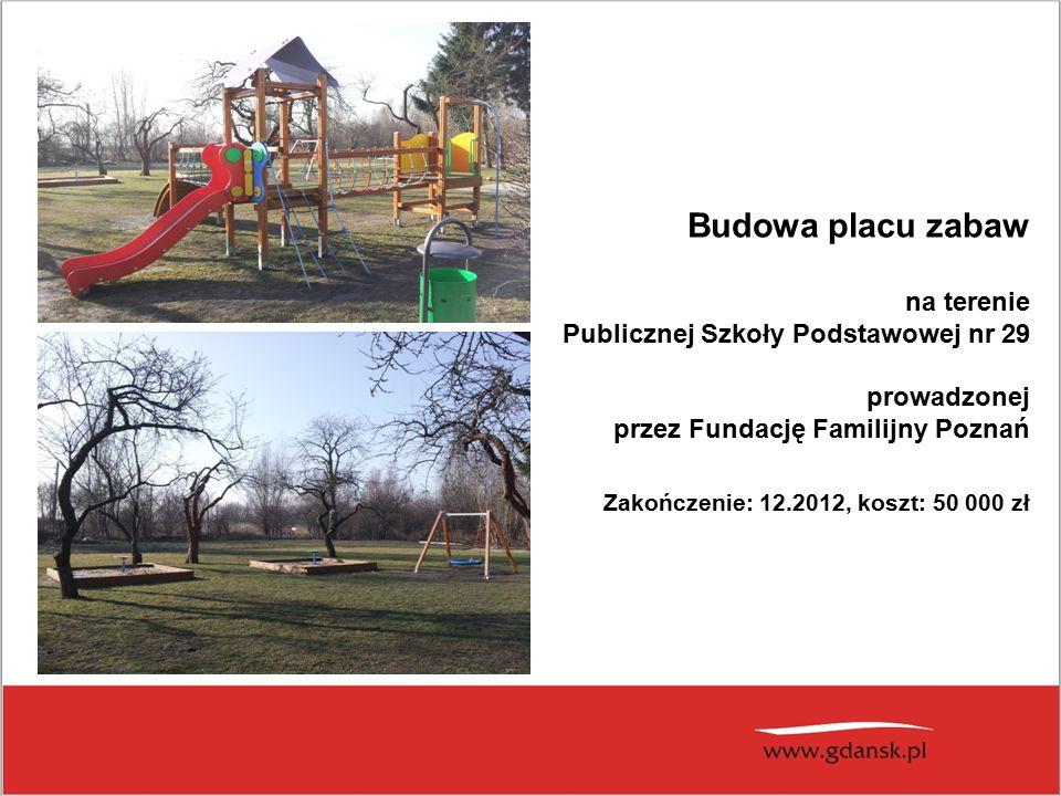 Budowa placu zabaw na terenie Publicznej Szkoły Podstawowej nr 29 prowadzonej przez Fundację Familijny Poznań Zakończenie: 12.2012, koszt: 50 000 zł