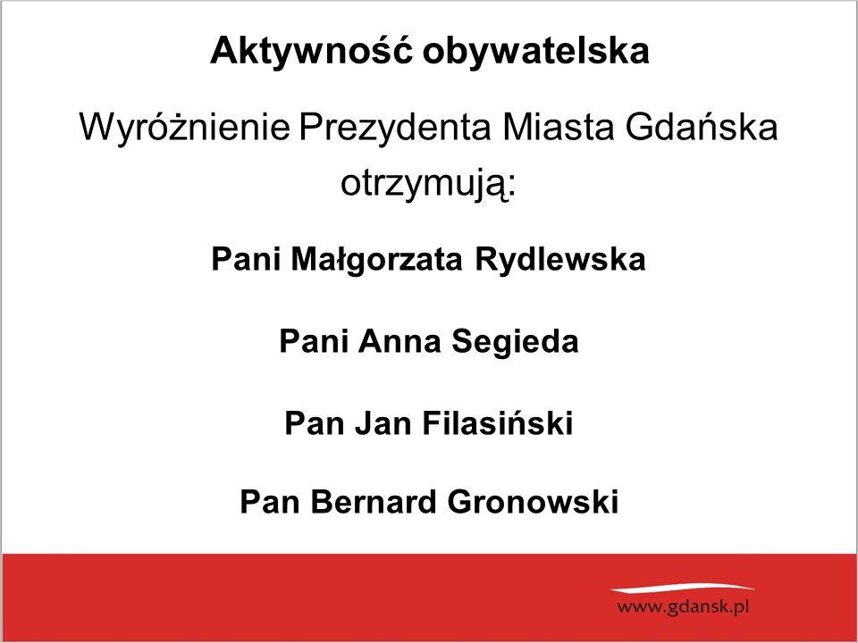 Aktywność obywatelska Wyróżnienie Prezydenta Miasta Gdańska otrzymują: Pani Małgorzata Rydlewska Pani Anna Segieda Pan Jan Filasiński Pan Bernard Gronowski