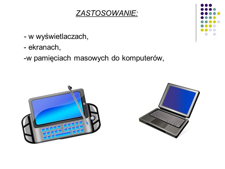 - w wyświetlaczach, - ekranach, -w pamięciach masowych do komputerów, ZASTOSOWANIE: