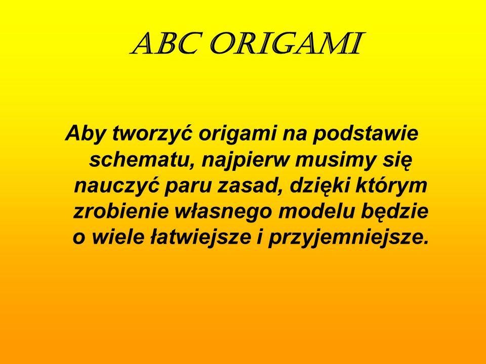 ABC ORIGAMI Aby tworzyć origami na podstawie schematu, najpierw musimy się nauczyć paru zasad, dzięki którym zrobienie własnego modelu będzie o wiele łatwiejsze i przyjemniejsze.