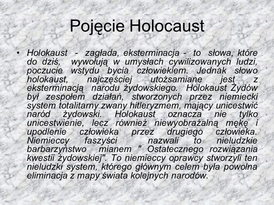 Pojęcie Holocaust Holokaust - zagłada, eksterminacja - to słowa, które do dziś, wywołują w umysłach cywilizowanych ludzi, poczucie wstydu bycia człowiekiem.