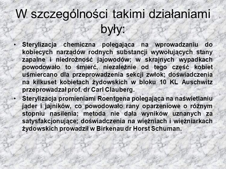 W szczególności takimi działaniami były: Sterylizacja chemiczna polegająca na wprowadzaniu do kobiecych narządów rodnych substancji wywołujących stany zapalne i niedrożność jajowodów; w skrajnych wypadkach powodowało to śmierć, niezależnie od tego część kobiet uśmiercano dla przeprowadzenia sekcji zwłok; doświadczenia na kilkuset kobietach żydowskich w bloku 10 KL Auschwitz przeprowadzał prof.