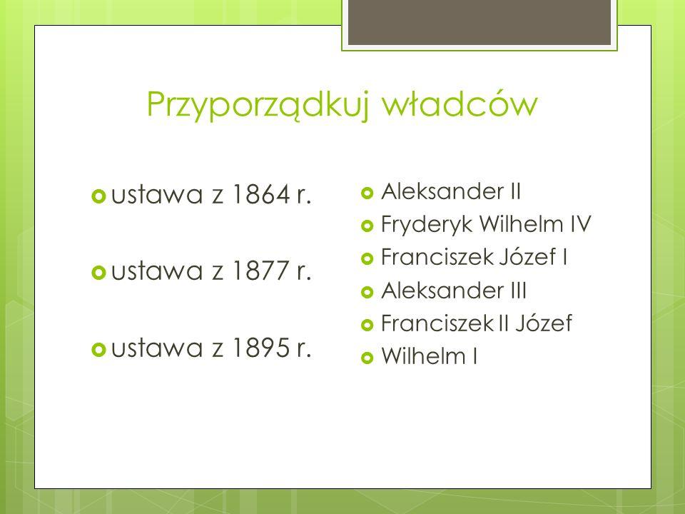 Przyporządkuj władców  ustawa z 1864 r.  ustawa z 1877 r.  ustawa z 1895 r.  Aleksander II  Fryderyk Wilhelm IV  Franciszek Józef I  Aleksander