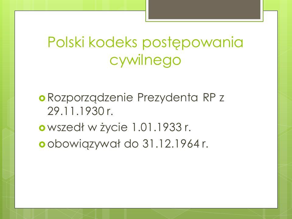 Polski kodeks postępowania cywilnego  Rozporządzenie Prezydenta RP z 29.11.1930 r.  wszedł w życie 1.01.1933 r.  obowiązywał do 31.12.1964 r.