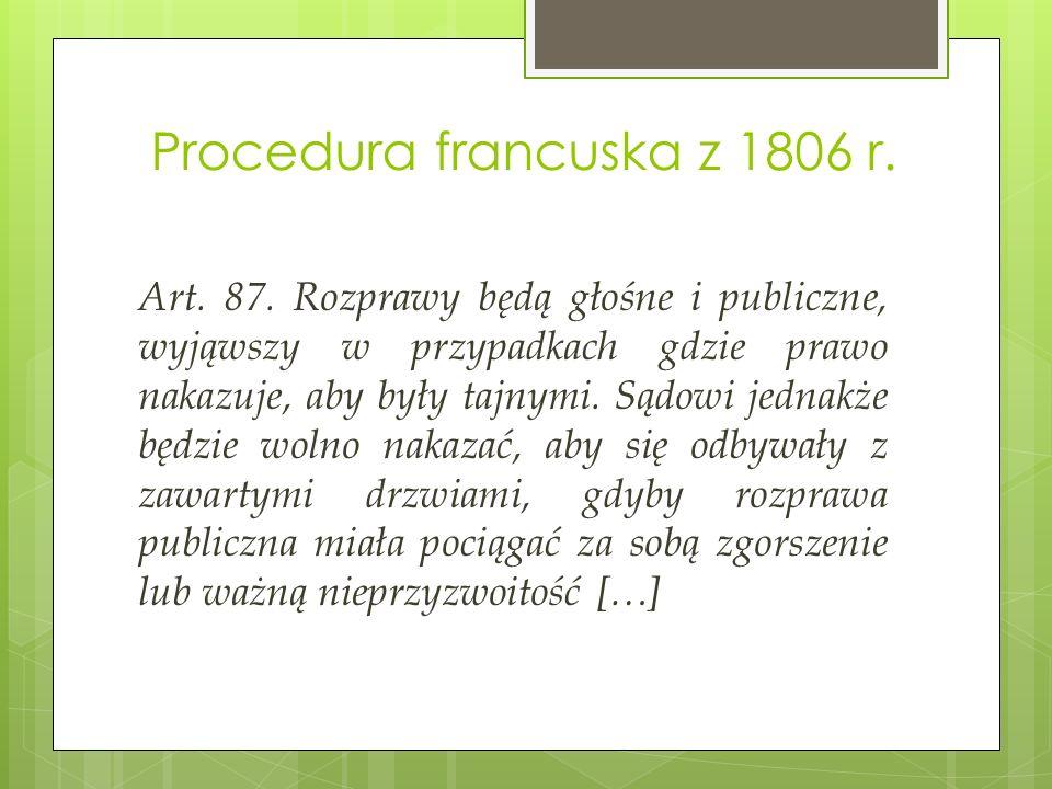 Procedura francuska z 1806 r. Art. 87. Rozprawy będą głośne i publiczne, wyjąwszy w przypadkach gdzie prawo nakazuje, aby były tajnymi. Sądowi jednakż