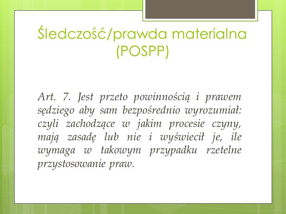 Śledczość/prawda materialna (POSPP) Art. 7. Jest przeto powinnością i prawem sędziego aby sam bezpośrednio wyrozumiał: czyli zachodzące w jakim proces