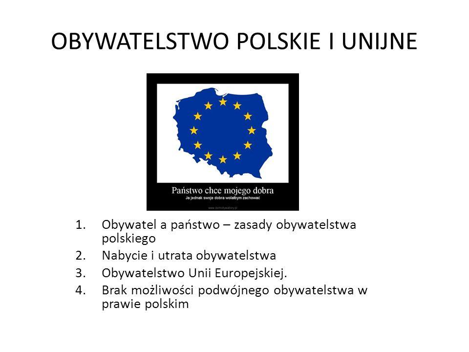 OBYWATELSTWO POLSKIE I UNIJNE 1.Obywatel a państwo – zasady obywatelstwa polskiego 2.Nabycie i utrata obywatelstwa 3.Obywatelstwo Unii Europejskiej.