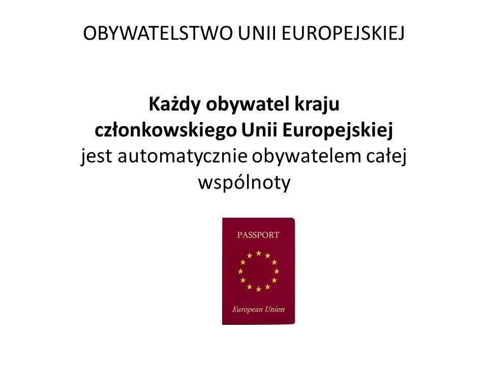 OBYWATELSTWO UNII EUROPEJSKIEJ Każdy obywatel kraju członkowskiego Unii Europejskiej jest automatycznie obywatelem całej wspólnoty