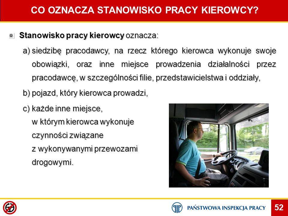 52 CO OZNACZA STANOWISKO PRACY KIEROWCY? Stanowisko pracy kierowcy oznacza: a)siedzibę pracodawcy, na rzecz którego kierowca wykonuje swoje obowiązki,