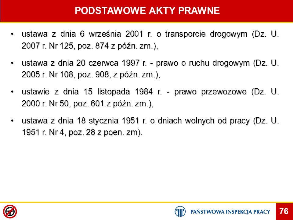 76 PODSTAWOWE AKTY PRAWNE ustawa z dnia 6 września 2001 r. o transporcie drogowym (Dz. U. 2007 r. Nr 125, poz. 874 z późn. zm.),ustawa z dnia 6 wrześn