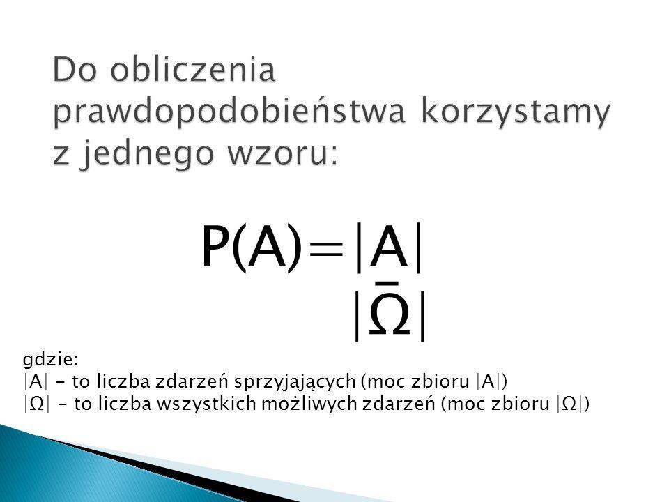 P(A)=|A| |Ω| _ gdzie: |A| - to liczba zdarzeń sprzyjających (moc zbioru |A|) |Ω| - to liczba wszystkich możliwych zdarzeń (moc zbioru |Ω|)