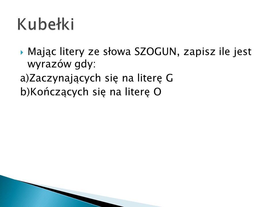 Mając litery ze słowa SZOGUN, zapisz ile jest wyrazów gdy: a)Zaczynających się na literę G b)Kończących się na literę O