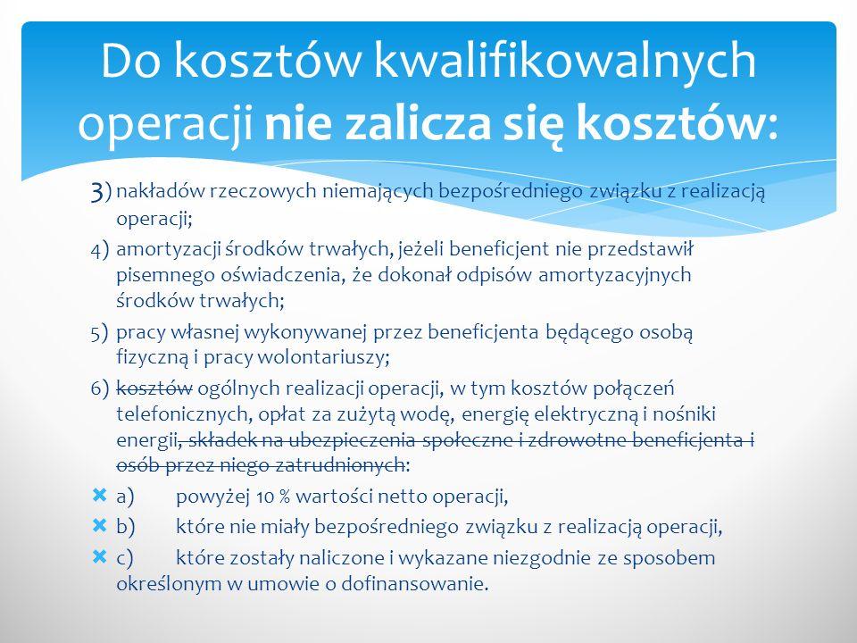 3 )nakładów rzeczowych niemających bezpośredniego związku z realizacją operacji; 4)amortyzacji środków trwałych, jeżeli beneficjent nie przedstawił pisemnego oświadczenia, że dokonał odpisów amortyzacyjnych środków trwałych; 5)pracy własnej wykonywanej przez beneficjenta będącego osobą fizyczną i pracy wolontariuszy; 6)kosztów ogólnych realizacji operacji, w tym kosztów połączeń telefonicznych, opłat za zużytą wodę, energię elektryczną i nośniki energii, składek na ubezpieczenia społeczne i zdrowotne beneficjenta i osób przez niego zatrudnionych:  a)powyżej 10 % wartości netto operacji,  b)które nie miały bezpośredniego związku z realizacją operacji,  c)które zostały naliczone i wykazane niezgodnie ze sposobem określonym w umowie o dofinansowanie.