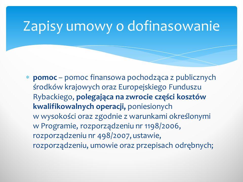  pomoc – pomoc finansowa pochodząca z publicznych środków krajowych oraz Europejskiego Funduszu Rybackiego, polegająca na zwrocie części kosztów kwalifikowalnych operacji, poniesionych w wysokości oraz zgodnie z warunkami określonymi w Programie, rozporządzeniu nr 1198/2006, rozporządzeniu nr 498/2007, ustawie, rozporządzeniu, umowie oraz przepisach odrębnych; Zapisy umowy o dofinasowanie