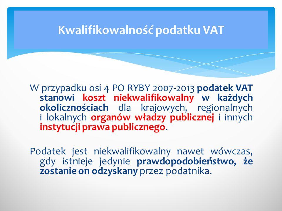 W przypadku osi 4 PO RYBY 2007-2013 podatek VAT stanowi koszt niekwalifikowalny w każdych okolicznościach dla krajowych, regionalnych i lokalnych organów władzy publicznej i innych instytucji prawa publicznego.