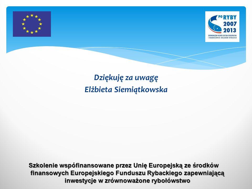 Dziękuję za uwagę Elżbieta Siemiątkowska Szkolenie wspófinansowane przez Unię Europejską ze środków finansowych Europejskiego Funduszu Rybackiego zapewniającą inwestycje w zrównoważone rybołówstwo
