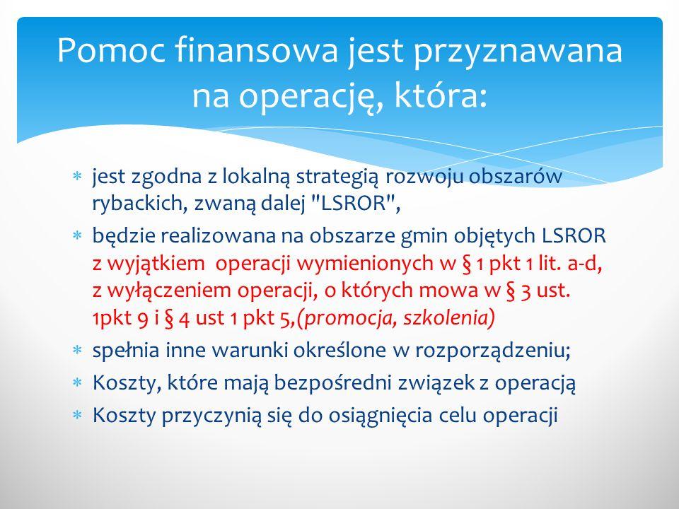  jest zgodna z lokalną strategią rozwoju obszarów rybackich, zwaną dalej LSROR ,  będzie realizowana na obszarze gmin objętych LSROR z wyjątkiem operacji wymienionych w § 1 pkt 1 lit.