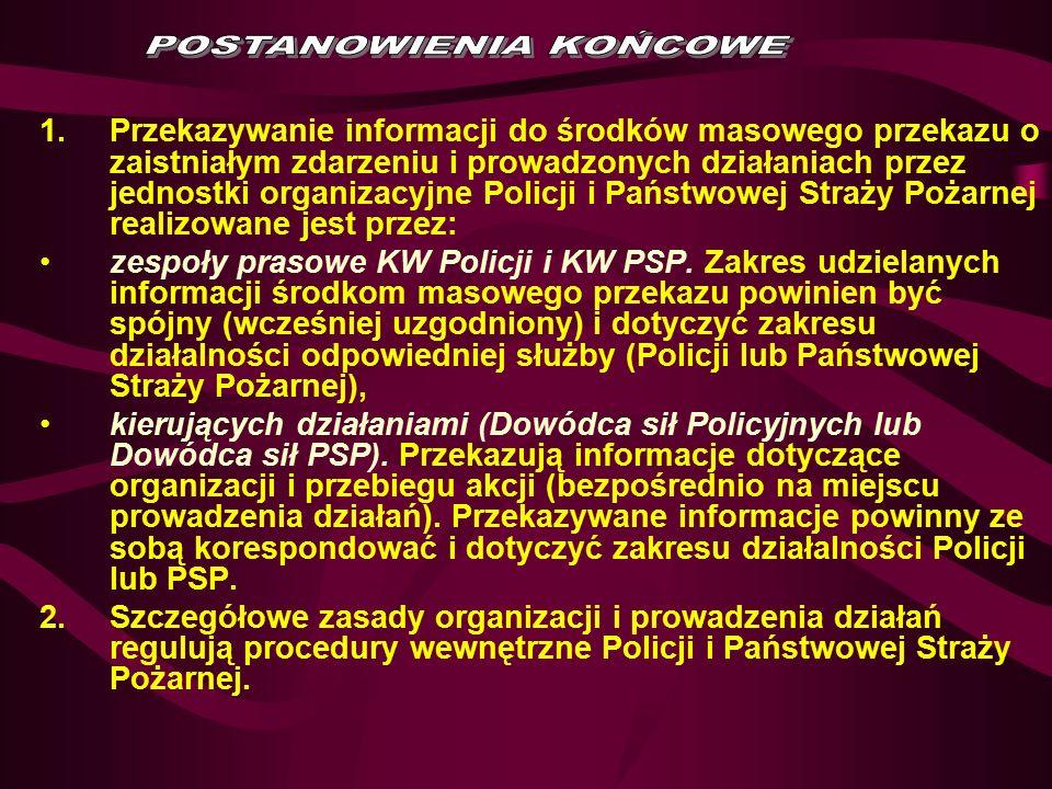1.Przekazywanie informacji do środków masowego przekazu o zaistniałym zdarzeniu i prowadzonych działaniach przez jednostki organizacyjne Policji i Państwowej Straży Pożarnej realizowane jest przez: zespoły prasowe KW Policji i KW PSP.