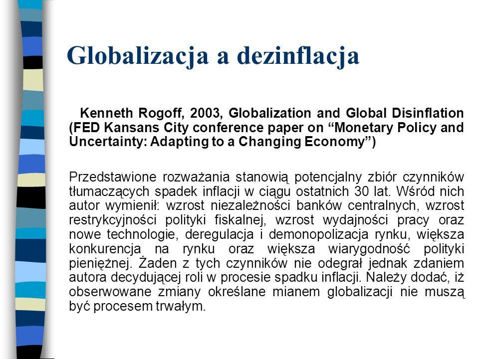 Globalizacja a dezinflacja Kenneth Rogoff, 2003, Globalization and Global Disinflation (FED Kansans City conference paper on Monetary Policy and Uncertainty: Adapting to a Changing Economy ) Przedstawione rozważania stanowią potencjalny zbiór czynników tłumaczących spadek inflacji w ciągu ostatnich 30 lat.