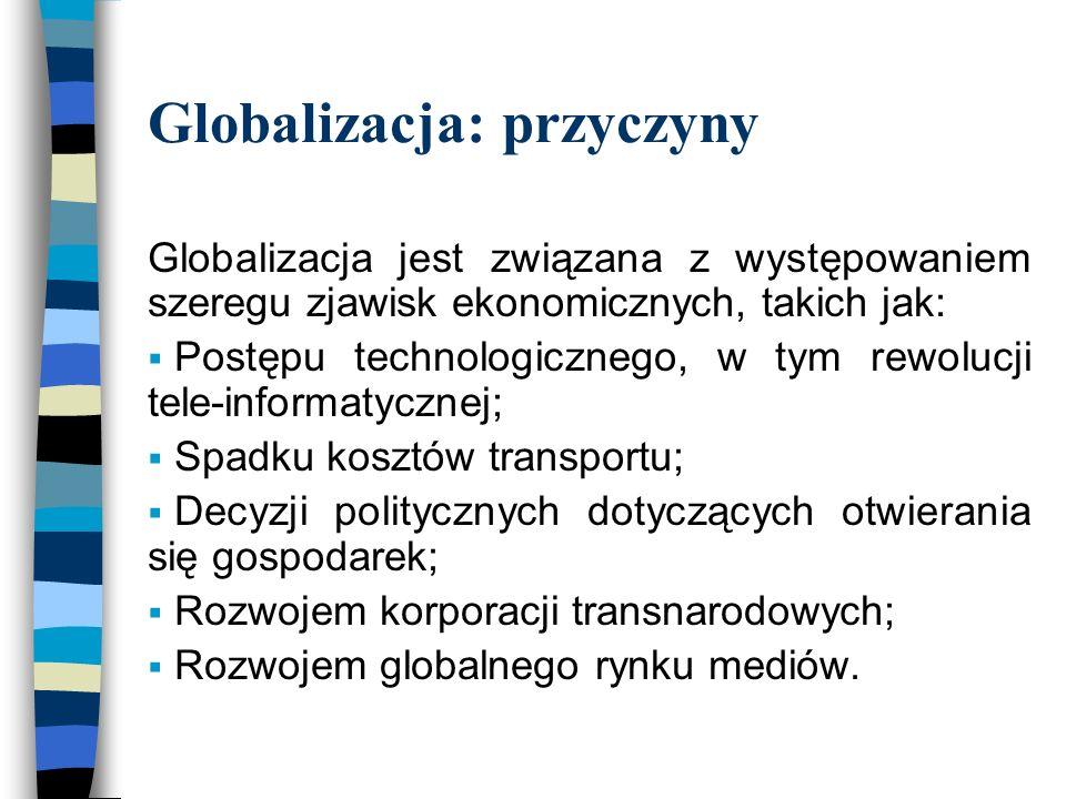 Globalizacja: przyczyny Globalizacja jest związana z występowaniem szeregu zjawisk ekonomicznych, takich jak:  Postępu technologicznego, w tym rewolucji tele-informatycznej;  Spadku kosztów transportu;  Decyzji politycznych dotyczących otwierania się gospodarek;  Rozwojem korporacji transnarodowych;  Rozwojem globalnego rynku mediów.